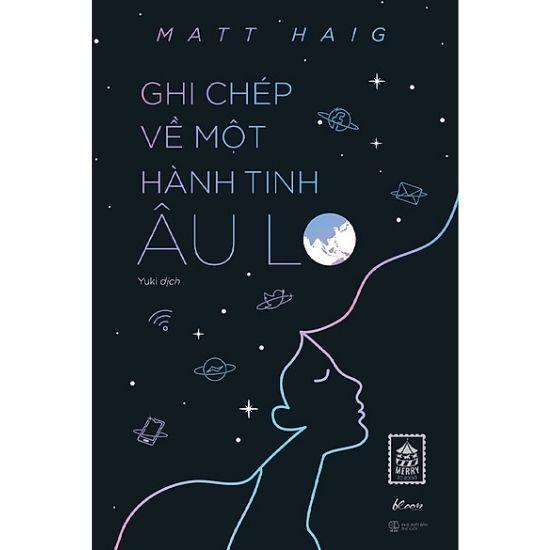 [Review - Trích dẫn] Ghi Chép Về Một Hành Tinh Âu Lo - Matt Haig